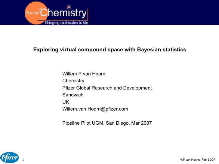 Exploring virtual compound space with Bayesian statistics Willem P van Hoorn Chemistry Pfizer Global Research and Developm...