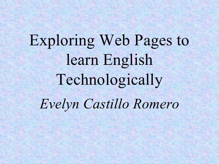 Exploring Web Pages to learn English Technologically Evelyn Castillo Romero