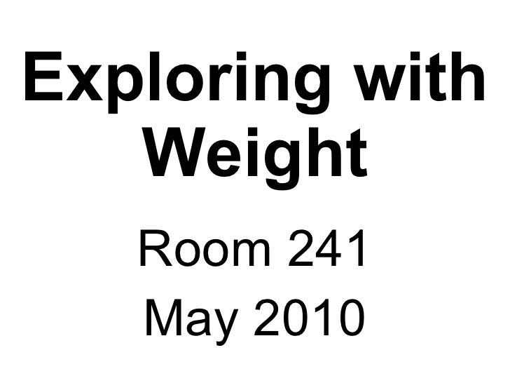 Exploring with Weight Room 241 May 2010