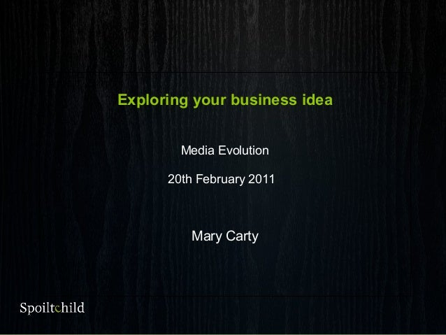Exploring your business idea Media Evolution 20th February 2011 Mary Carty