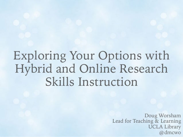 Exploring Your Options with Hybrid and Online Research Skills Instruction Doug Worsham Lead for Teaching & Learning UCLA L...
