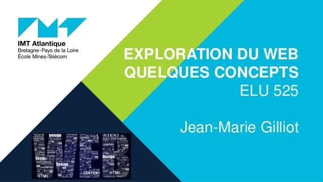 EXPLORATION DU WEB QUELQUES CONCEPTS ELU 525 Jean-Marie Gilliot