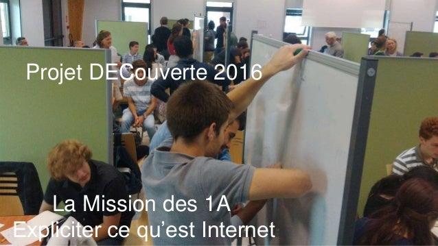 Projet DECouverte 2016 La Mission des 1A Expliciter ce qu'est Internet