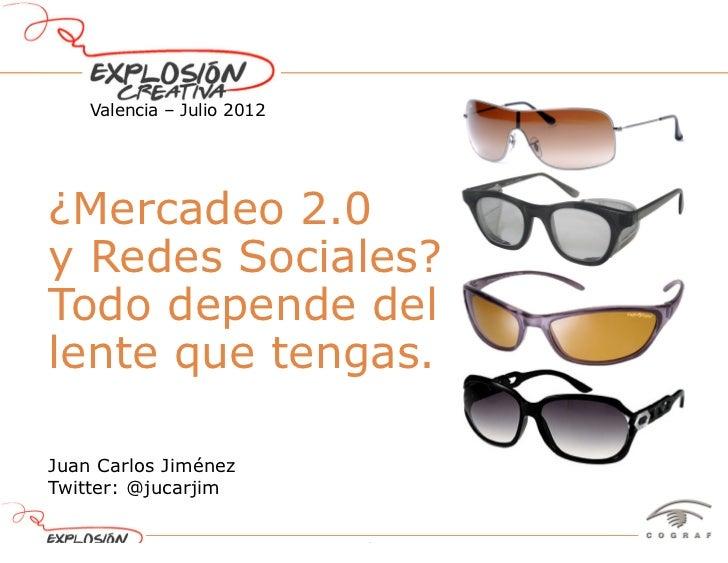 Valencia – Julio 2012¿Mercadeo 2.0y Redes Sociales?Todo depende dellente que tengas.Juan Carlos JiménezTwitter: @jucarjim ...
