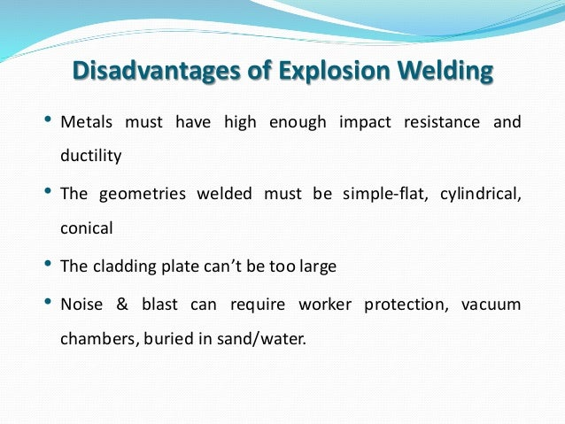 explosion welding Explosion welded clad harnesses the energy of a controlled explosion to achieve extraordinarily strong welds between two metals it is a solid state, cold-welding process, meaning that the.