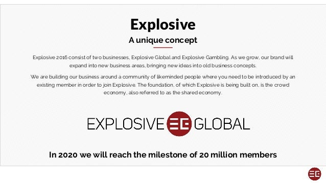 Explosive A unique concept Explosive 2016 consist of two businesses, Explosive Global and Explosive Gambling. As we grow, ...