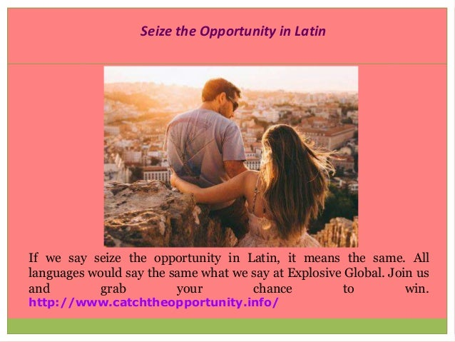 Seize the Opportunity in Latin If we say seize the opportunity in Latin, it means the same. All languages would say the sa...