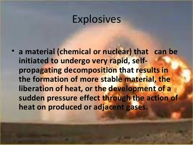 Explosives• a material (chemical or nuclear) that can be  initiated to undergo very rapid, self-  propagating decompositio...
