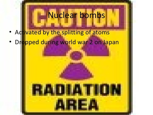 Nuclear bombs• Activated by the splitting of atoms• Dropped during world war 2 on Japan