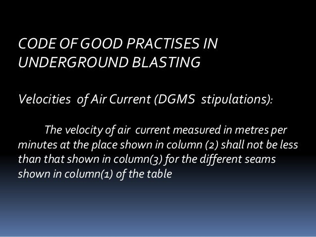 CODE OF GOOD PRACTISES IN UNDERGROUND BLASTING Velocities of Air Current (DGMS stipulations): The velocity of air current ...