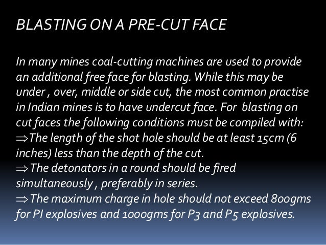 BLASTING ON A PRE-CUT FACE In many mines coal-cutting machines are used to provide an additional free face for blasting.Wh...