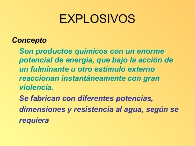 EXPLOSIVOSConcepto Son productos químicos con un enorme potencial de energía, que bajo la acción de un fulminante u otro e...