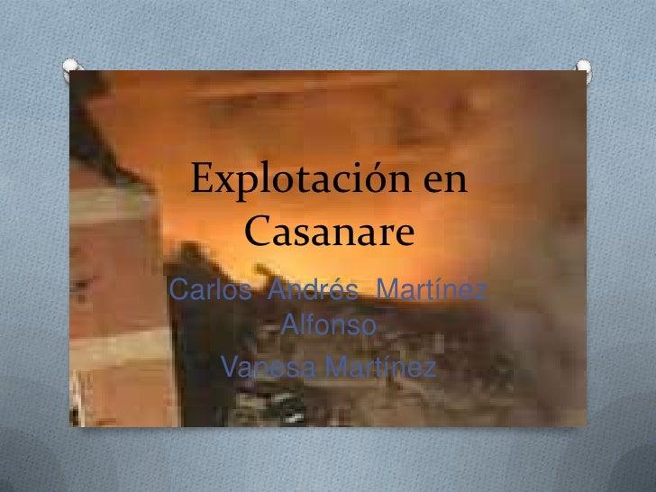Explotación en   CasanareCarlos Andrés Martínez        Alfonso    Vanesa Martínez