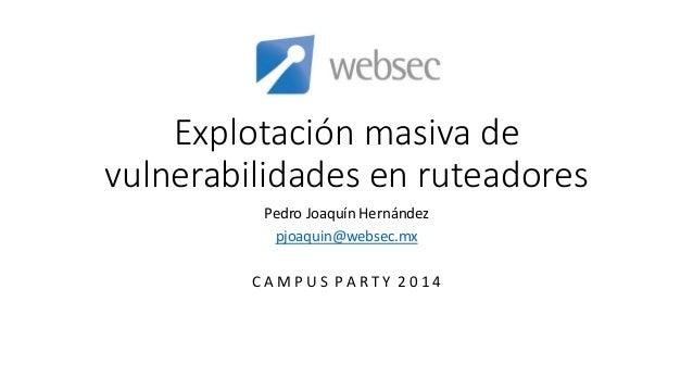 Explotación masiva de vulnerabilidades en ruteadores Pedro Joaquín Hernández pjoaquin@websec.mx C A M P U S P A R T Y 2 0 ...