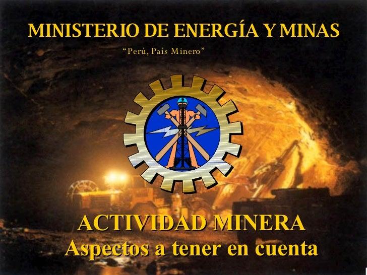 """MINISTERIO DE ENERGÍA Y MINAS ACTIVIDAD MINERA Aspectos a tener en cuenta """" Perú, País Minero"""""""