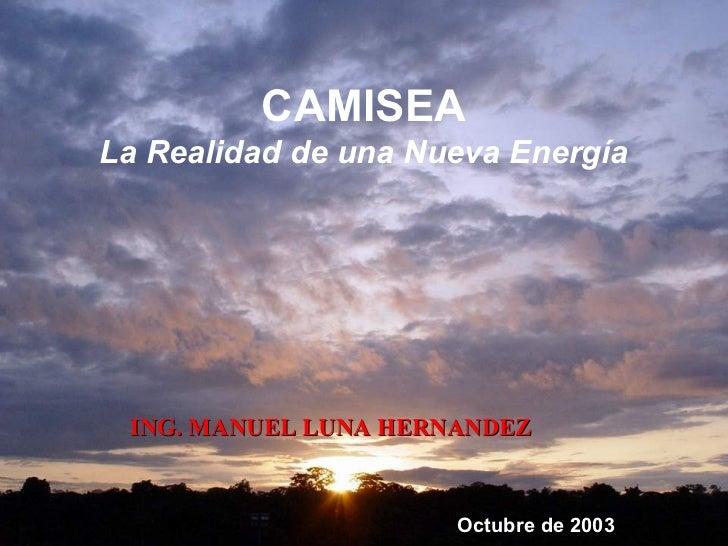 CAMISEALa Realidad de una Nueva Energía ING. MANUEL LUNA HERNANDEZ                      Octubre de 2003