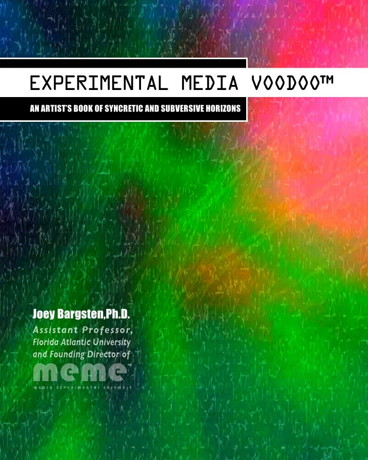 EXPERIMENTAL MEDIA VOODOO™AN ARTIST'S BOOK OF SYNCRETIC AND SUBVERSIVE HORIZONSJoey Bargsten,Ph.D.Assistant Professor,Flor...