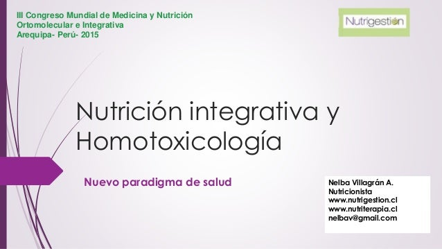 Nutrición integrativa y Homotoxicología Nuevo paradigma de salud Nelba Villagrán A. Nutricionista www.nutrigestion.cl www....