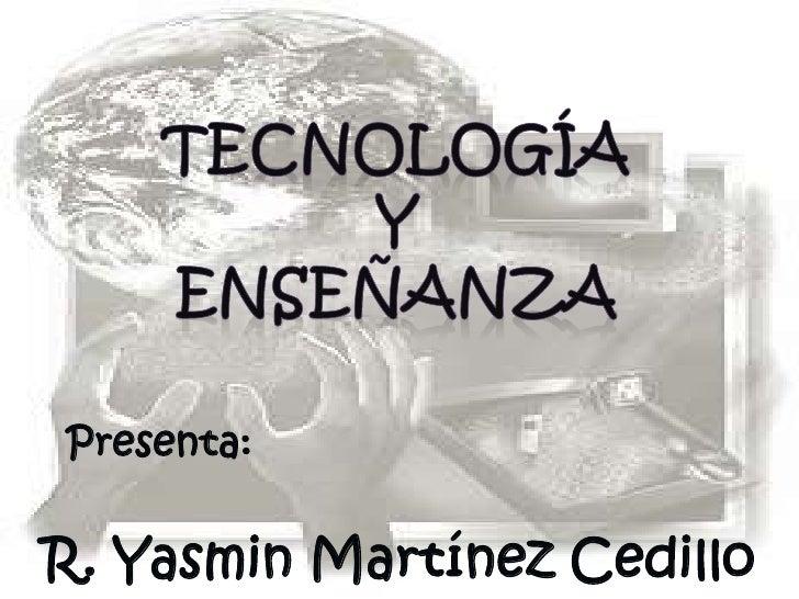 Tecnología <br />y <br />Enseñanza <br />Presenta:<br />R. Yasmin Martínez Cedillo <br />