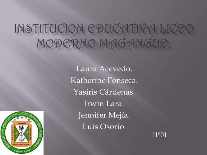 INSTITUCION EDUCATIVA LICEO MODERNO MAGANGUE.<br />Laura Acevedo.<br />Katherine Fonseca.<br />Yasiris Cárdenas.<br />Irwi...