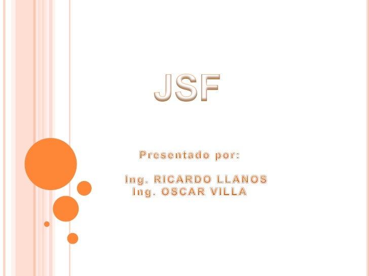 JSF<br />Presentado por:   <br />   Ing. RICARDO LLANOS <br />Ing. OSCAR VILLA<br />