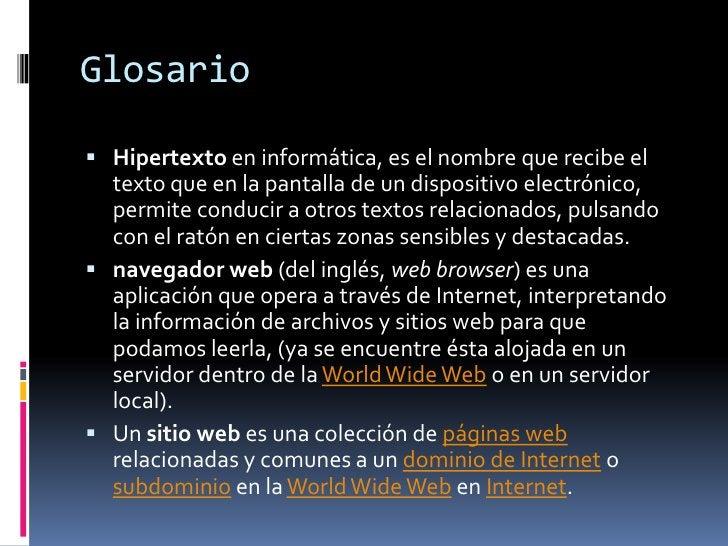 Glosario<br />Hipertexto en informática, es el nombre que recibe el texto que en la pantalla de un dispositivo electrónico...