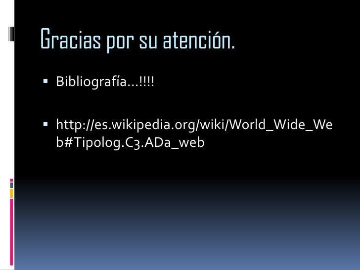 Gracias por su atención.<br />Bibliografía…!!!!<br />http://es.wikipedia.org/wiki/World_Wide_Web#Tipolog.C3.ADa_web<br />