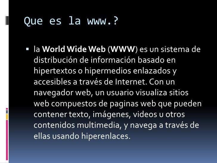 Que es la www.?<br />la WorldWide Web (WWW) es un sistema de distribución de información basado en hipertextos o hipermedi...