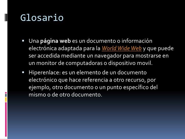 Glosario<br />Una página web es un documento o información electrónica adaptada para la WorldWide Web y que puede ser acce...