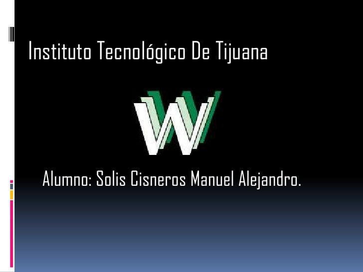 Instituto Tecnológico De Tijuana<br />Alumno: Solis Cisneros Manuel Alejandro.<br />