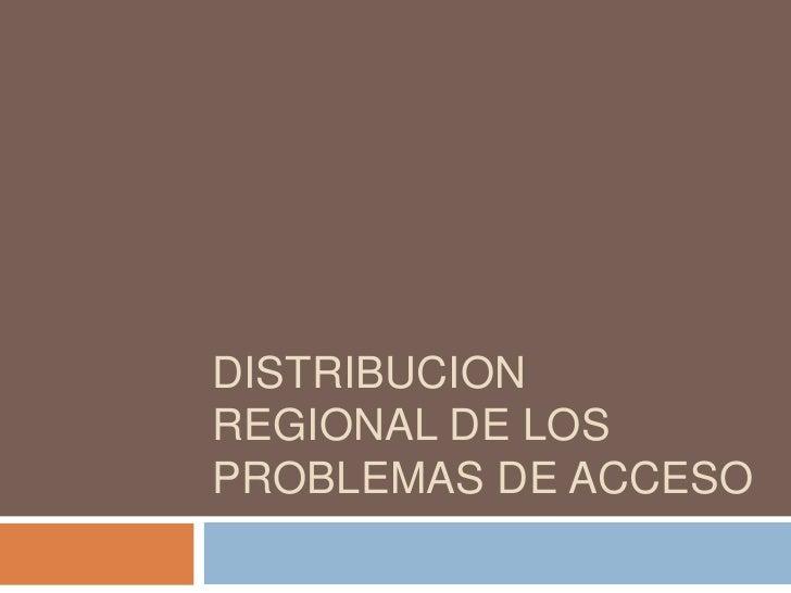 DISTRIBUCION REGIONAL DE LOS PROBLEMAS DE ACCESO<br />
