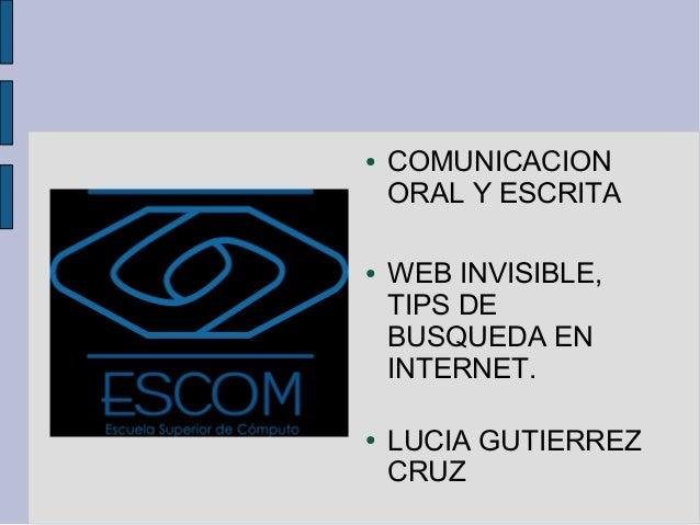 ●   COMUNICACION    ORAL Y ESCRITA●   WEB INVISIBLE,    TIPS DE    BUSQUEDA EN    INTERNET.●   LUCIA GUTIERREZ    CRUZ