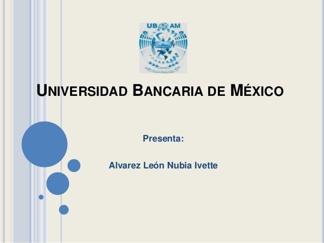 UNIVERSIDAD BANCARIA DE MÉXICO Presenta: Alvarez León Nubia Ivette