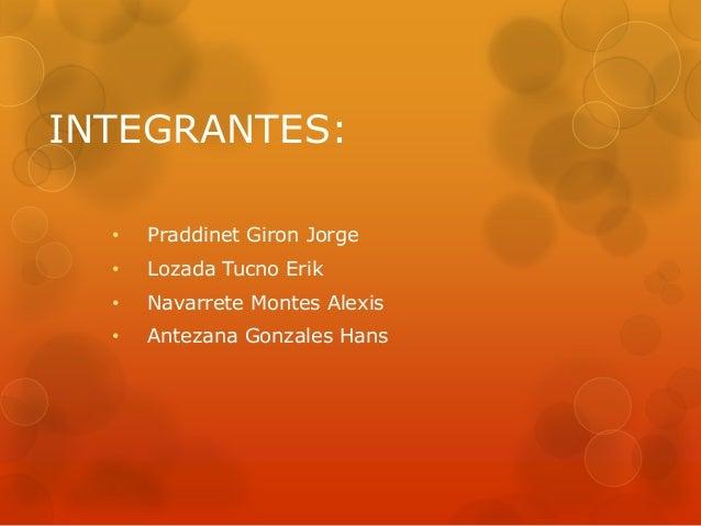 INTEGRANTES: •  Praddinet Giron Jorge  •  Lozada Tucno Erik  •  Navarrete Montes Alexis  •  Antezana Gonzales Hans