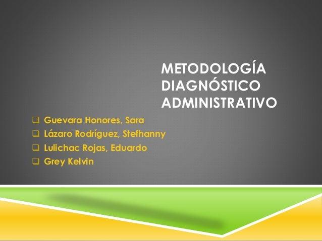 METODOLOGÍA DIAGNÓSTICO ADMINISTRATIVO  Guevara Honores, Sara  Lázaro Rodríguez, Stefhanny  Lulichac Rojas, Eduardo  G...