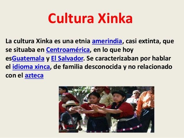 Cultura Xinka  La cultura Xinka es una etnia amerindia, casi extinta, que  se situaba en Centroamérica, en lo que hoy  esG...