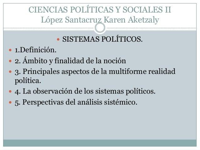 CIENCIAS POLÍTICAS Y SOCIALES II López Santacruz Karen Aketzaly  SISTEMAS POLÍTICOS.  1.Definición.  2. Ámbito y finali...