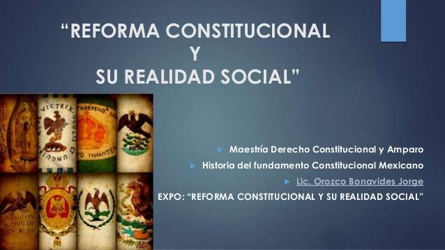 """""""REFORMA CONSTITUCIONAL Y SU REALIDAD SOCIAL""""  Maestría Derecho Constitucional y Amparo  Historia del fundamento Constit..."""
