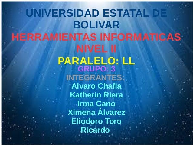 UNIVERSIDAD ESTATAL DE BOLIVAR HERRAMIENTAS INFORMATICAS NIVEL II PARALELO: LL GRUPO: 3 INTEGRANTES: Alvaro Chafla Katheri...