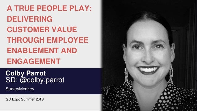 A TRUE PEOPLE PLAY: DELIVERING CUSTOMER VALUE THROUGH EMPLOYEE ENABLEMENT AND ENGAGEMENT Colby Parrot SD: @colby.parrot Su...