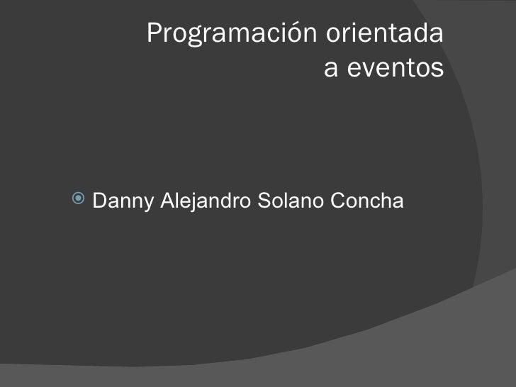 Programación orientada  a eventos <ul><li>Danny Alejandro Solano Concha </li></ul>