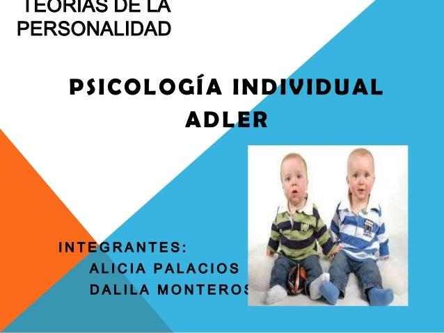 TEORÍAS DE LA PERSONALIDAD PSICOLOGÍA INDIVIDUAL ADLER I N T E G R A N T E S : A L I C I A P A L A C I O S D A L I L A M O...