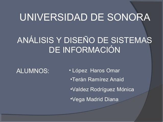 UNIVERSIDAD DE SONORA ANÁLISIS Y DISEÑO DE SISTEMAS DE INFORMACIÓN ALUMNOS: • López Haros Omar •Terán Ramírez Anaid •Valde...
