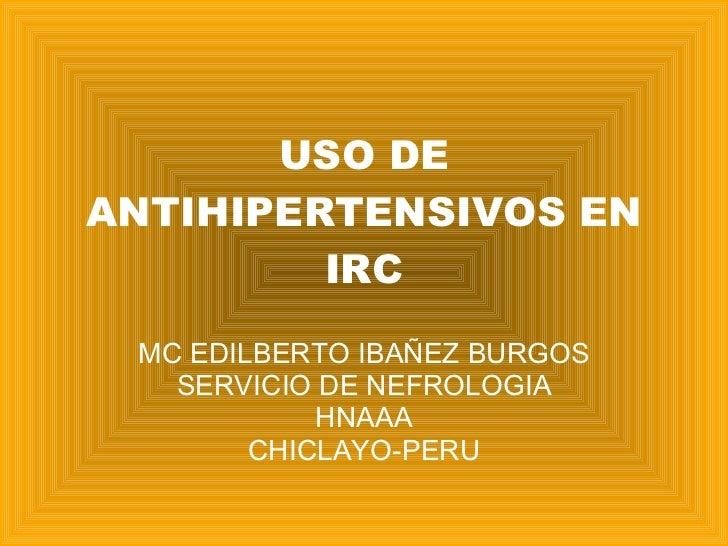 USO DE ANTIHIPERTENSIVOS EN IRC MC EDILBERTO IBAÑEZ BURGOS SERVICIO DE NEFROLOGIA HNAAA CHICLAYO-PERU