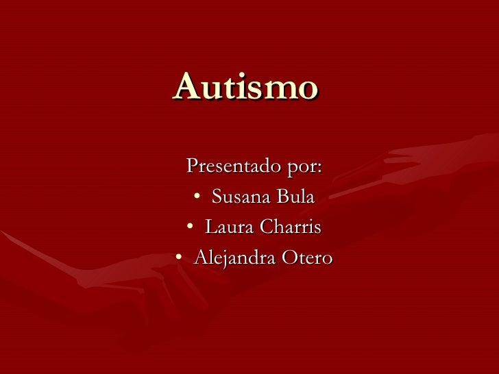 Autismo <ul><li>Presentado por: </li></ul><ul><li>Susana Bula </li></ul><ul><li>Laura Charris </li></ul><ul><li>Alejandra ...