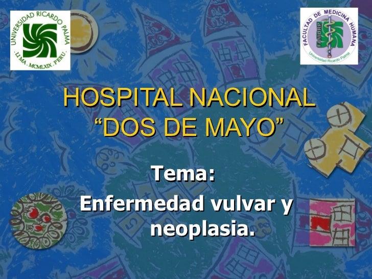 """HOSPITAL NACIONAL """"DOS DE MAYO"""" Tema:  Enfermedad vulvar y neoplasia."""