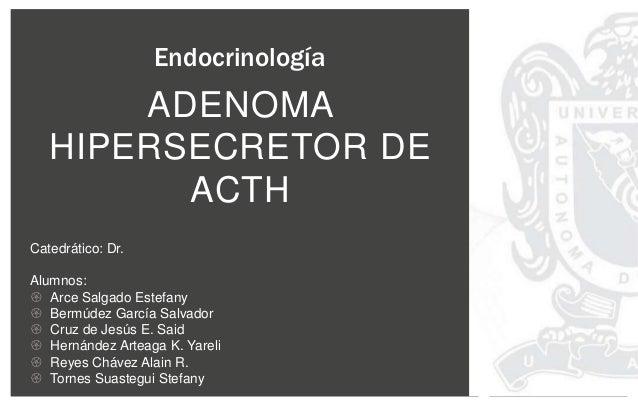 ADENOMA HIPERSECRETOR DE ACTH Endocrinología Catedrático: Dr. Alumnos:  Arce Salgado Estefany  Bermúdez García Salvador ...