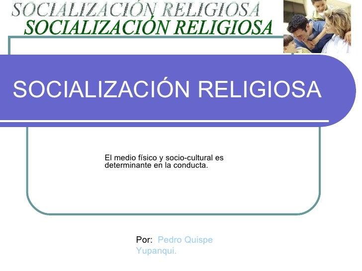 SOCIALIZACIÓN RELIGIOSA El medio físico y socio-cultural es determinante en la conducta. SOCIALIZACIÓN RELIGIOSA Por:  Ped...