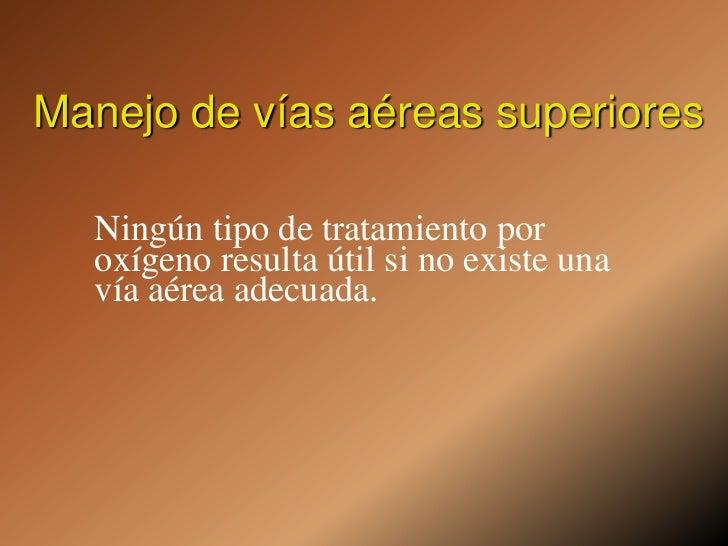 Manejo de vías aéreas superiores<br />Ningún tipo de tratamiento por oxígeno resulta útil si no existe una vía aérea adecu...