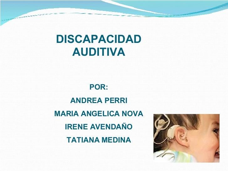 DISCAPACIDAD AUDITIVA POR: ANDREA PERRI MARIA ANGELICA NOVA IRENE AVENDAÑO TATIANA MEDINA